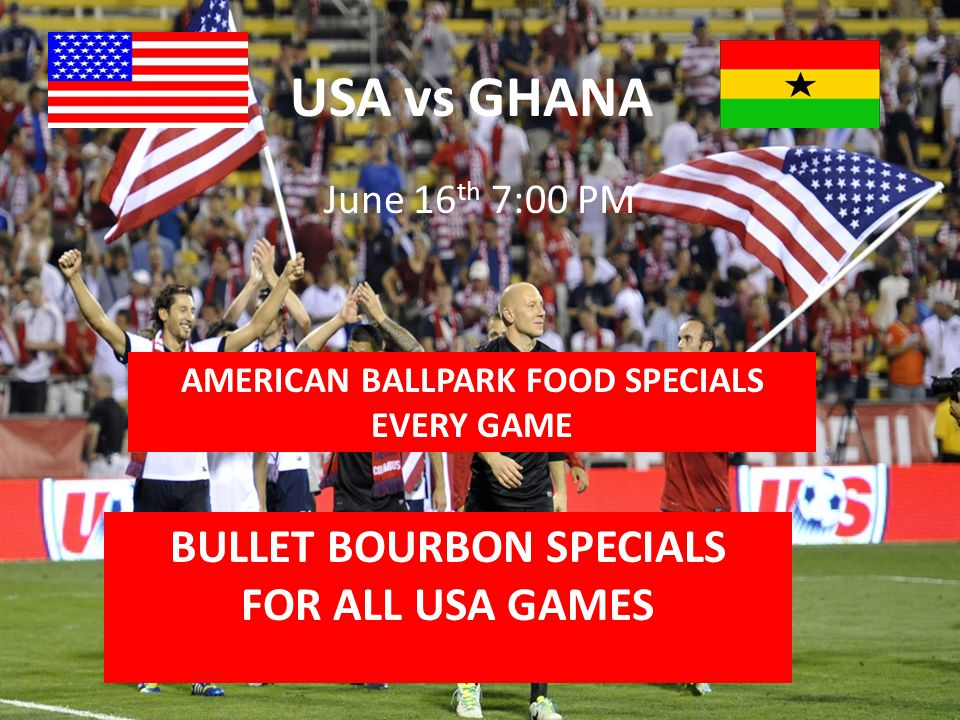 USA vs GHANA June 16 th 7:00 PM BULLET BOURBON SPECIALS FOR ALL USA GAMES AMERICAN BALLPARK FOOD SPECIALS EVERY GAME