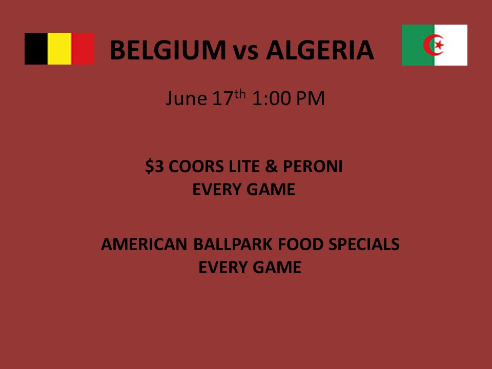 BELGIUM vs ALGERIA June 17 th 1:00 PM $3 COORS LITE & PERONI EVERY GAME AMERICAN BALLPARK FOOD SPECIALS EVERY GAME