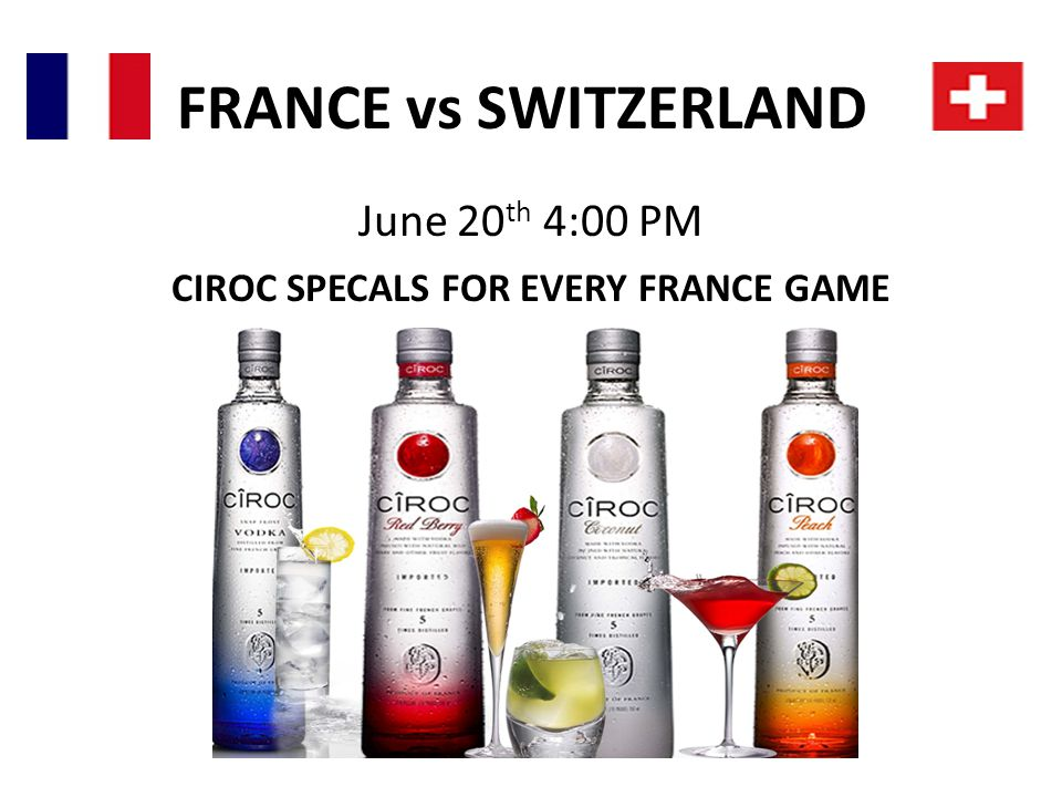 FRANCE vs SWITZERLAND June 20 th 4:00 PM CIROC SPECALS FOR EVERY FRANCE GAME $4 CAIPIRINHIAS