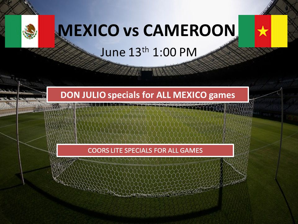 MEXICO vs CAMEROON DON JULIO specials for ALL MEXICO games COORS LITE SPECIALS FOR ALL GAMES June 13 th 1:00 PM