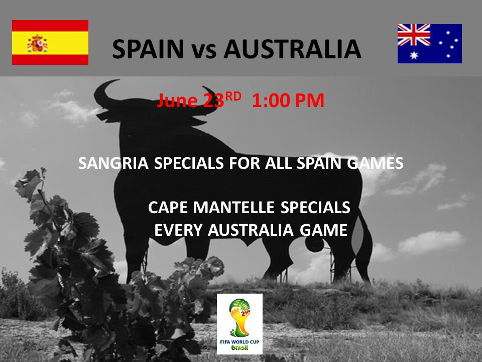 SPAIN vs AUSTRALIA June 23 RD 1:00 PM SANGRIA SPECIALS FOR ALL SPAIN GAMES CAPE MANTELLE SPECIALS EVERY AUSTRALIA GAME