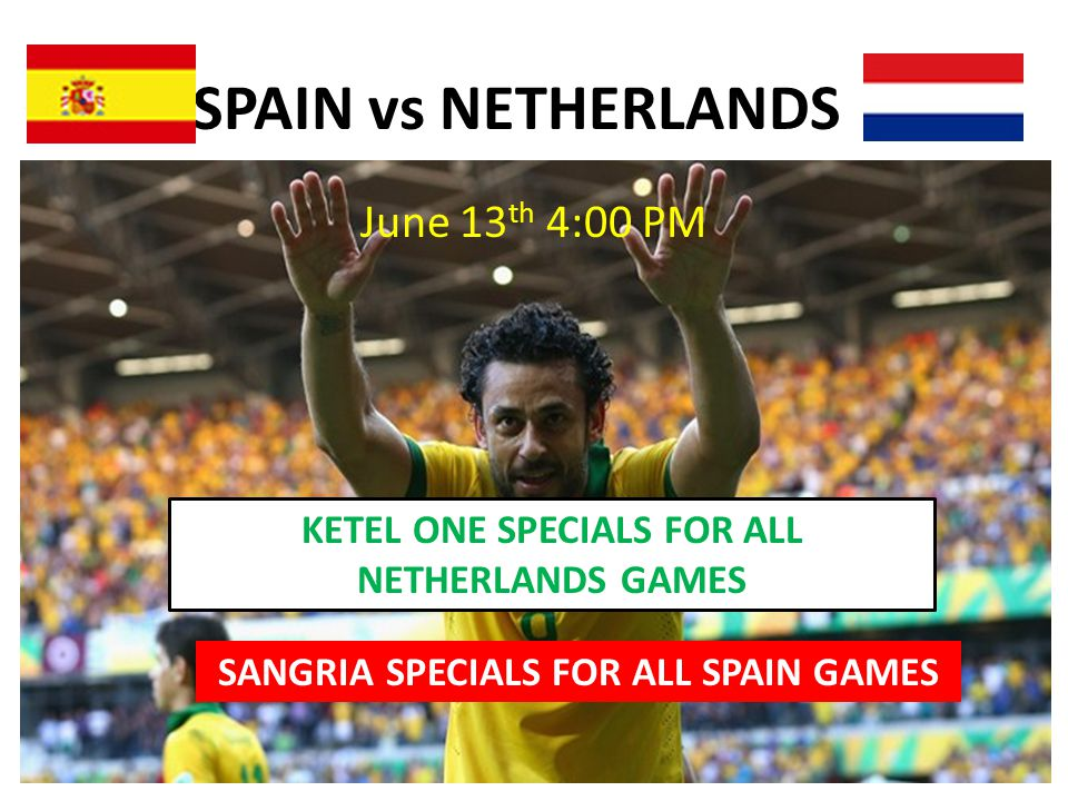 SPAIN vs NETHERLANDS June 13 th 4:00 PM SANGRIA SPECIALS FOR ALL SPAIN GAMES KETEL ONE SPECIALS FOR ALL NETHERLANDS GAMES