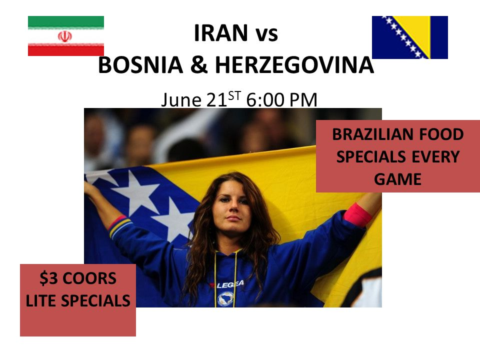 IRAN vs BOSNIA & HERZEGOVINA June 21 ST 6:00 PM $3 COORS LITE SPECIALS BRAZILIAN FOOD SPECIALS EVERY GAME