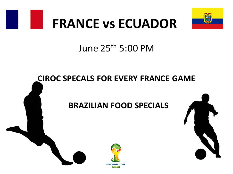 FRANCE vs ECUADOR June 25 th 5:00 PM CIROC SPECALS FOR EVERY FRANCE GAME BRAZILIAN FOOD SPECIALS