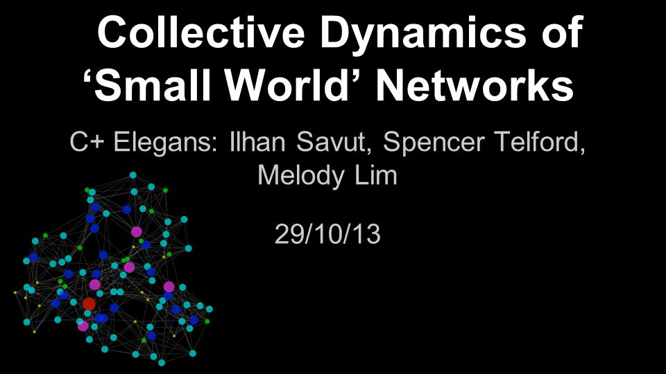Collective Dynamics of 'Small World' Networks C+ Elegans: Ilhan Savut, Spencer Telford, Melody Lim 29/10/13