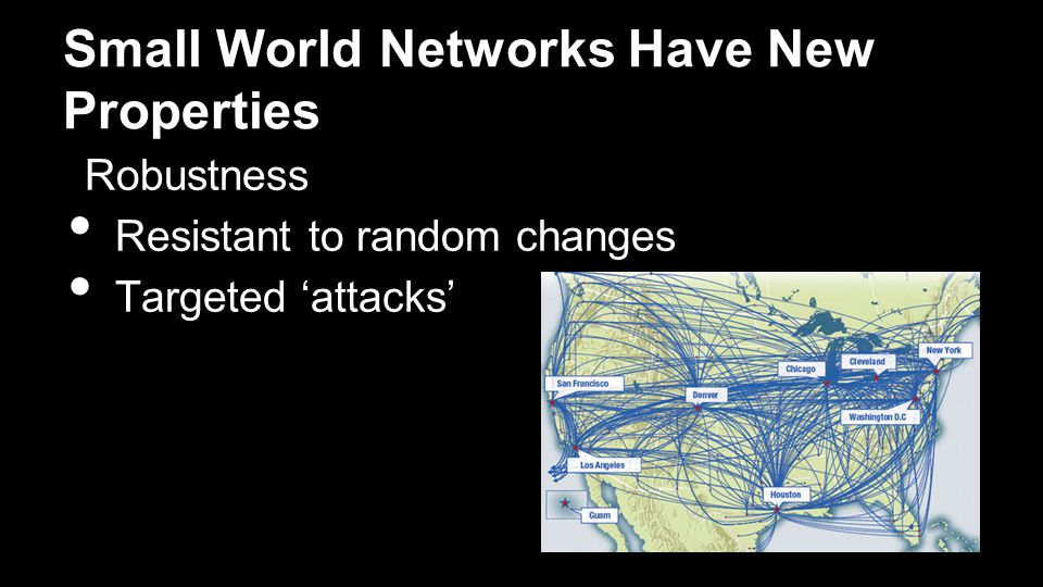 Small World Networks Have New Properties Robustness Resistant to random changes Targeted 'attacks'