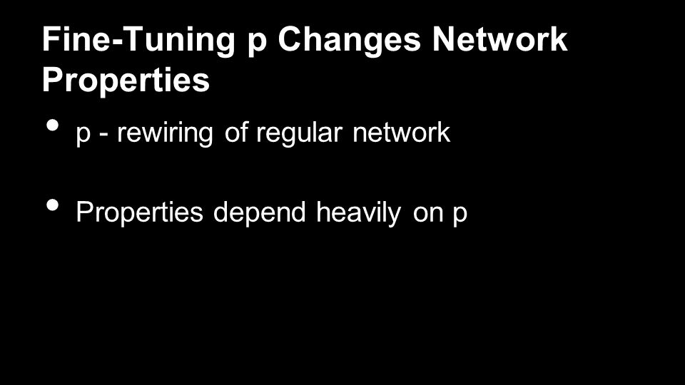 Fine-Tuning p Changes Network Properties p - rewiring of regular network Properties depend heavily on p