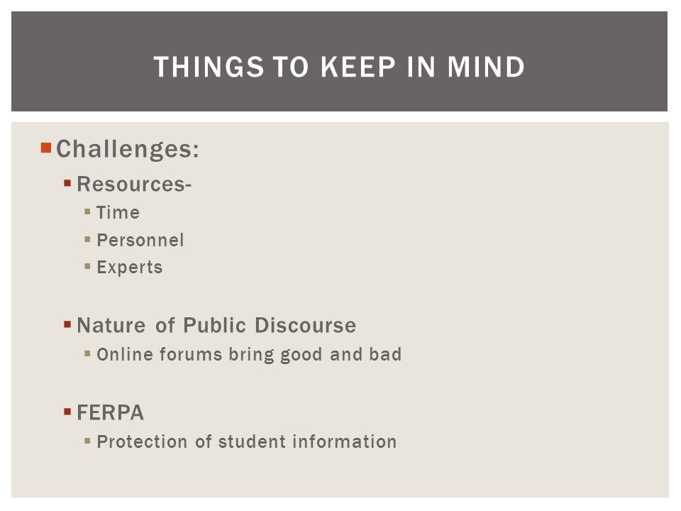  Challenges:  Resources-  Time  Personnel  Experts  Nature of Public Discourse  Online forums bring good and bad  FERPA  Protection of student information THINGS TO KEEP IN MIND