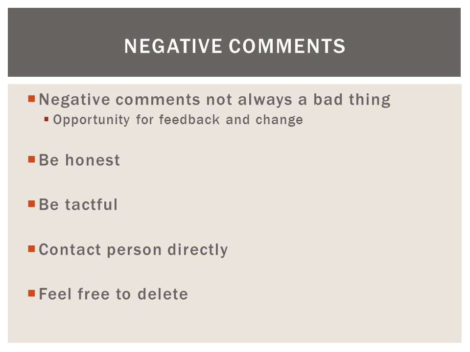  Negative comments not always a bad thing  Opportunity for feedback and change  Be honest  Be tactful  Contact person directly  Feel free to delete NEGATIVE COMMENTS