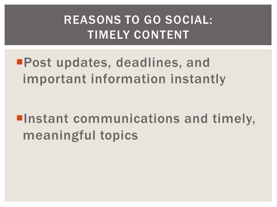  Post updates, deadlines, and important information instantly  Instant communications and timely, meaningful topics REASONS TO GO SOCIAL: TIMELY CONTENT