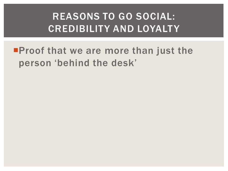  Proof that we are more than just the person 'behind the desk' REASONS TO GO SOCIAL: CREDIBILITY AND LOYALTY