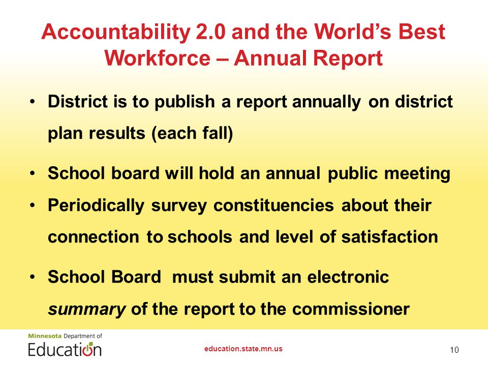 District is to publish a report annually on district plan results (each fall) School board will hold an annual public meeting Periodically survey constituencies about their connection to schools and level of satisfaction School Boardmust submit an electronic summary of the report to the commissioner education.state.mn.us 10 Accountability 2.0 and the World's Best Workforce – Annual Report