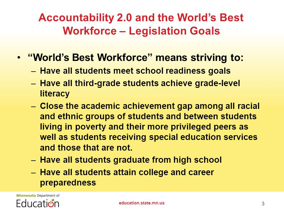 World's Best Workforce means striving to: –Have all students meet school readiness goals –Have all third-grade students achieve grade-level literacy –Close the academic achievement gap among all racial and ethnic groups of students and between students living in poverty and their more privileged peers as well as students receiving special education services and those that are not.