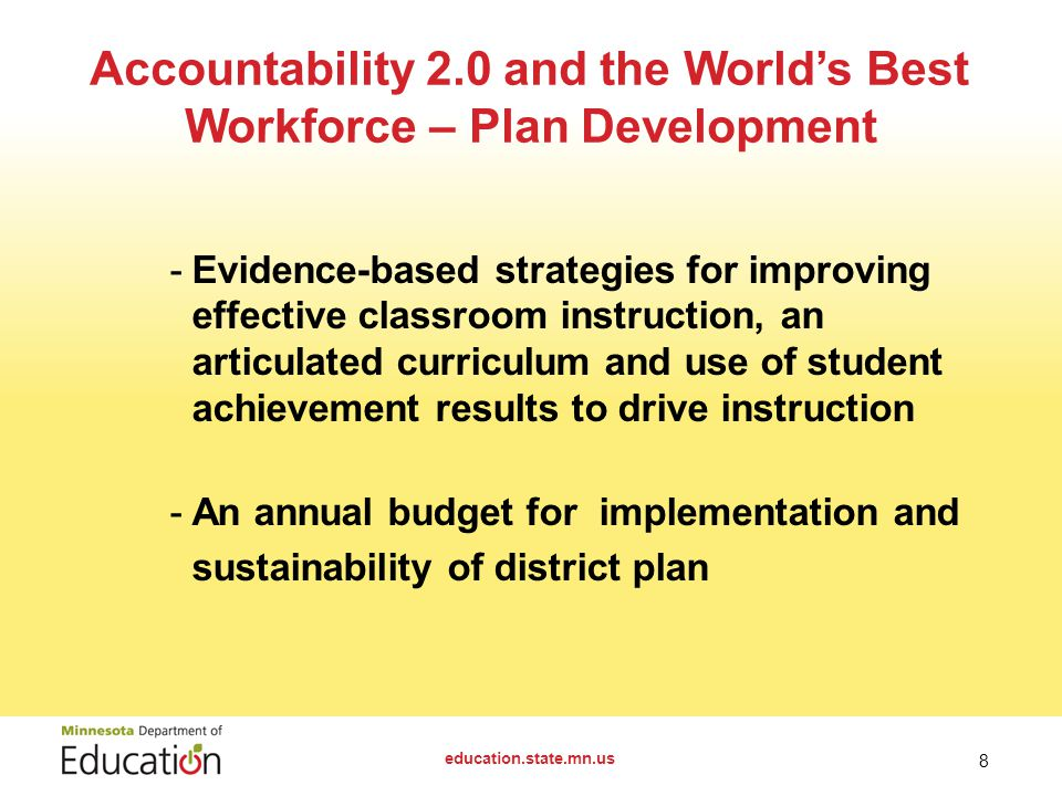 Accountability 2.0 and the World's Best Workforce – Plan Development education.state.mn.us 8 -Evidence-based strategies for improving effective classroom instruction, an articulated curriculum and use of student achievement results to drive instruction -An annual budget forimplementation and sustainability of district plan