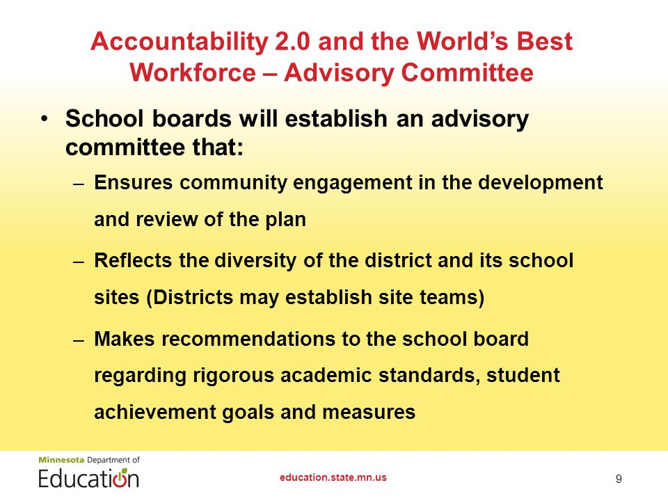 School boards will establish an advisory committee that: –Ensures community engagement in the development and review of the plan –Reflects the diversity of the district and its school sites (Districts may establish site teams) –Makes recommendations to the school board regarding rigorous academic standards, student achievement goals and measures education.state.mn.us 9 Accountability 2.0 and the World's Best Workforce – Advisory Committee