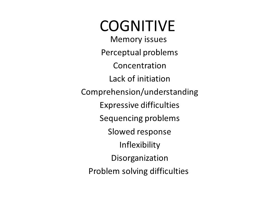 COGNITIVE Memory issues Perceptual problems Concentration Lack of initiation Comprehension/understanding Expressive difficulties Sequencing problems Slowed response Inflexibility Disorganization Problem solving difficulties