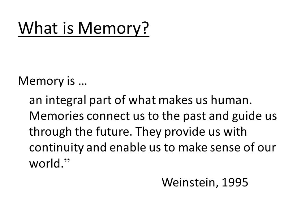 What is Memory. Memory is … an integral part of what makes us human.