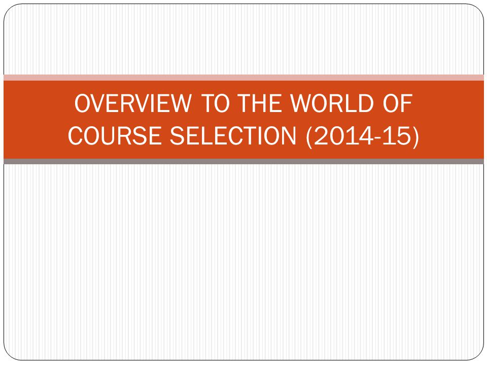 OVERVIEW TO THE WORLD OF COURSE SELECTION ( )