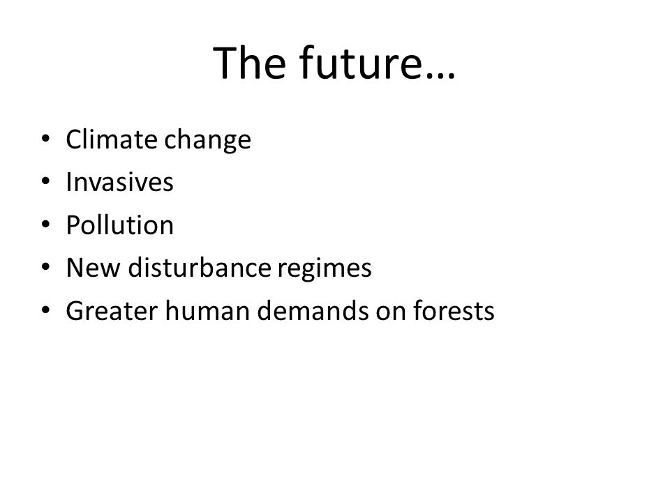 The future… Climate change Invasives Pollution New disturbance regimes Greater human demands on forests