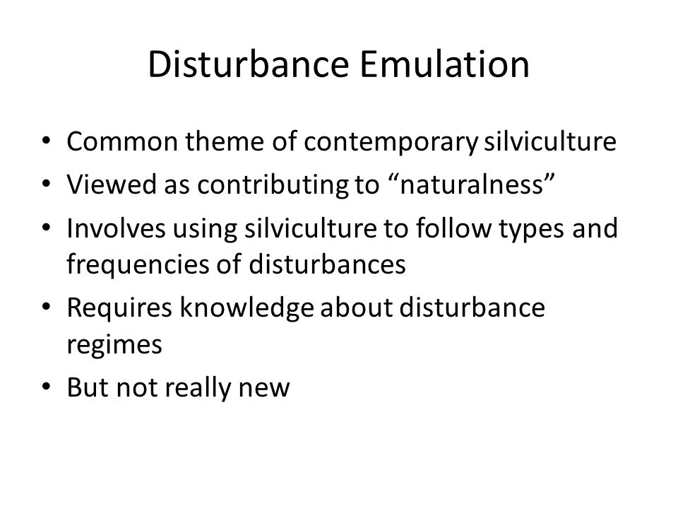Disturbance Emulation Common theme of contemporary silviculture Viewed as contributing to naturalness Involves using silviculture to follow types and frequencies of disturbances Requires knowledge about disturbance regimes But not really new