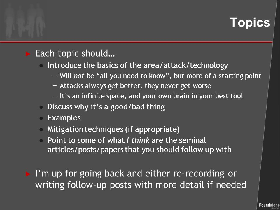Topics ► Each topic should… ● Introduce the basics of the area/attack/technology − Will not be all you need to know , but more of a starting point − Attacks always get better, they never get worse − It's an infinite space, and your own brain in your best tool ● Discuss why it's a good/bad thing ● Examples ● Mitigation techniques (if appropriate) ● Point to some of what I think are the seminal articles/posts/papers that you should follow up with ► I'm up for going back and either re-recording or writing follow-up posts with more detail if needed