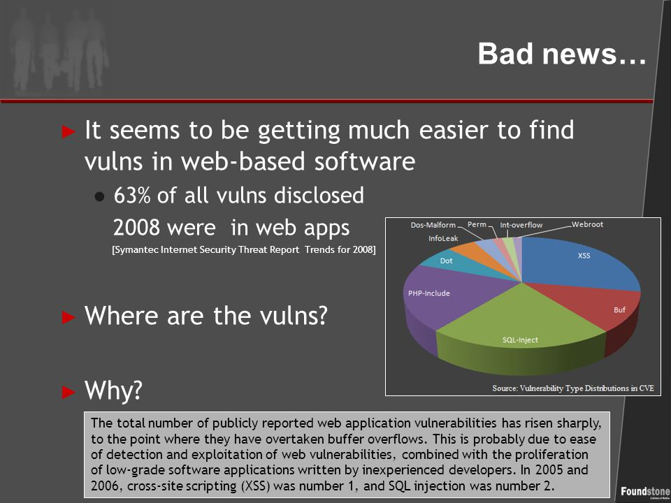 Bad news… ► It seems to be getting much easier to find vulns in web-based software ● 63% of all vulns disclosed 2008 were in web apps [Symantec Internet Security Threat Report Trends for 2008] ► Where are the vulns.