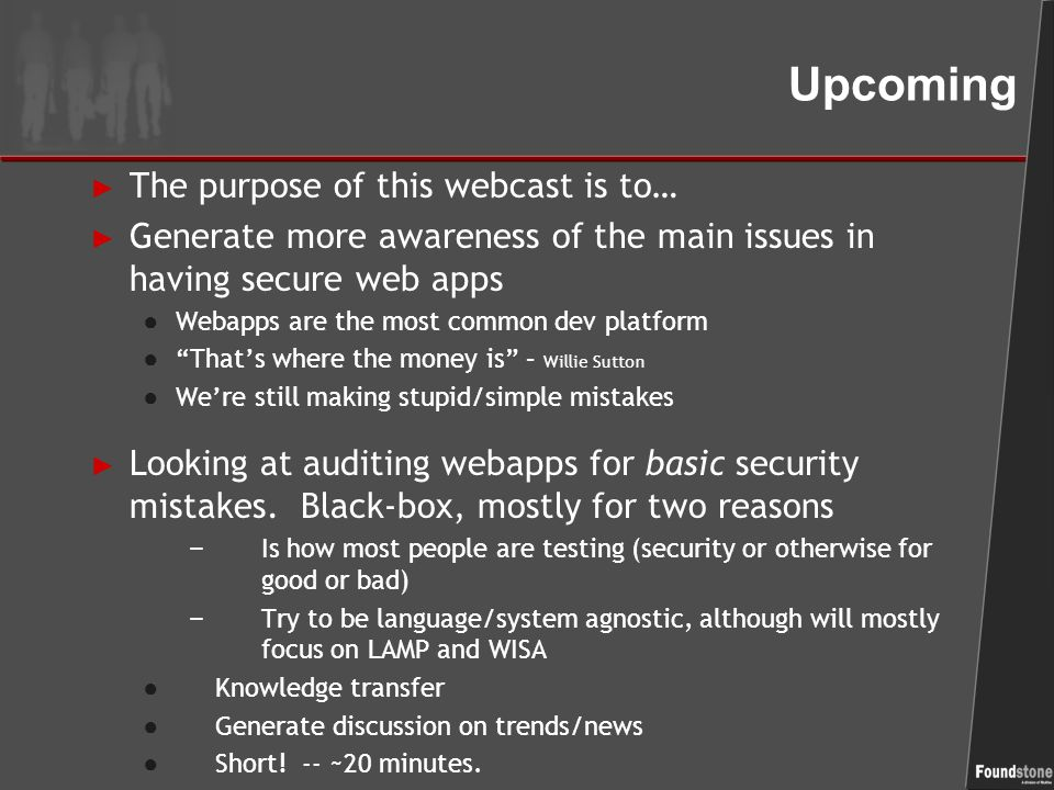 Upcoming ► The purpose of this webcast is to… ► Generate more awareness of the main issues in having secure web apps ● Webapps are the most common dev platform ● That's where the money is – Willie Sutton ● We're still making stupid/simple mistakes ► Looking at auditing webapps for basic security mistakes.