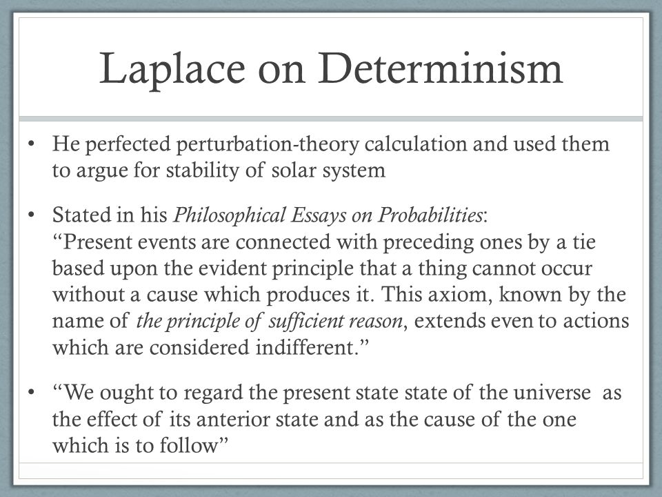 Laplace on Determinism He perfected perturbation-theory calculation and used them to argue for stability of solar system Stated in his Philosophical Essays on Probabilities : Present events are connected with preceding ones by a tie based upon the evident principle that a thing cannot occur without a cause which produces it.