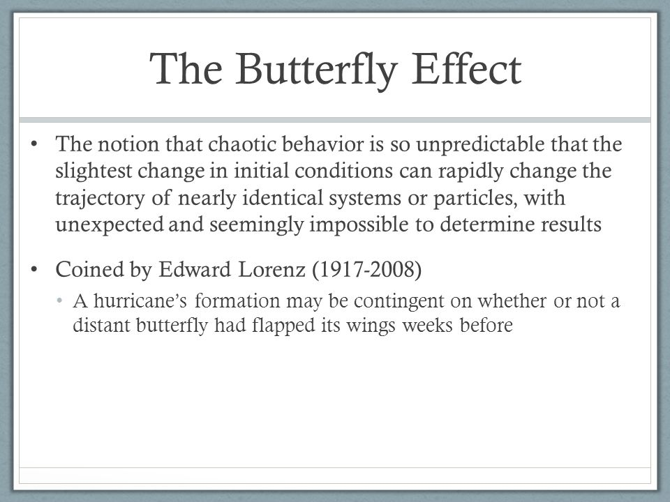 The Butterfly Effect The notion that chaotic behavior is so unpredictable that the slightest change in initial conditions can rapidly change the trajectory of nearly identical systems or particles, with unexpected and seemingly impossible to determine results Coined by Edward Lorenz (1917-2008) A hurricane's formation may be contingent on whether or not a distant butterfly had flapped its wings weeks before