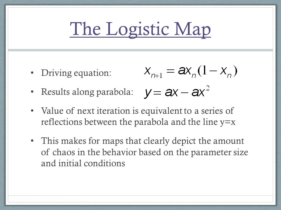 The Logistic Map Driving equation: Results along parabola: Value of next iteration is equivalent to a series of reflections between the parabola and the line y=x This makes for maps that clearly depict the amount of chaos in the behavior based on the parameter size and initial conditions