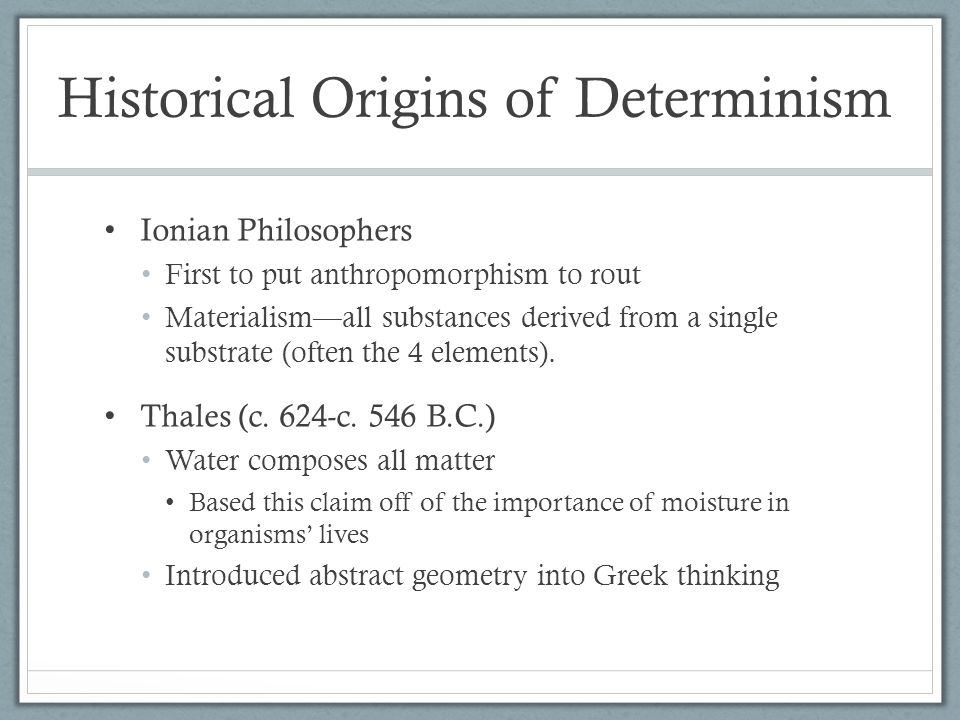Historical Origins of Determinism Ionian Philosophers First to put anthropomorphism to rout Materialism—all substances derived from a single substrate (often the 4 elements).