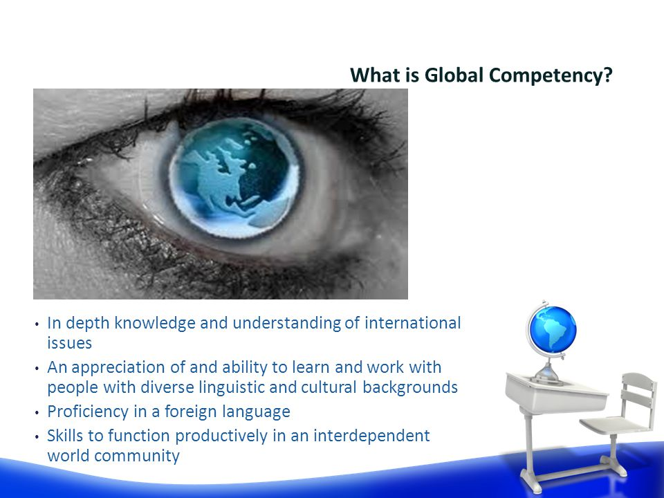 In depth knowledge and understanding of international issues An appreciation of and ability to learn and work with people with diverse linguistic and cultural backgrounds Proficiency in a foreign language Skills to function productively in an interdependent world community What is Global Competency
