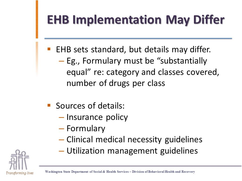 Washington State Department of Social & Health Services – Division of Behavioral Health and Recovery Transforming lives EHB Implementation May Differ  EHB sets standard, but details may differ.