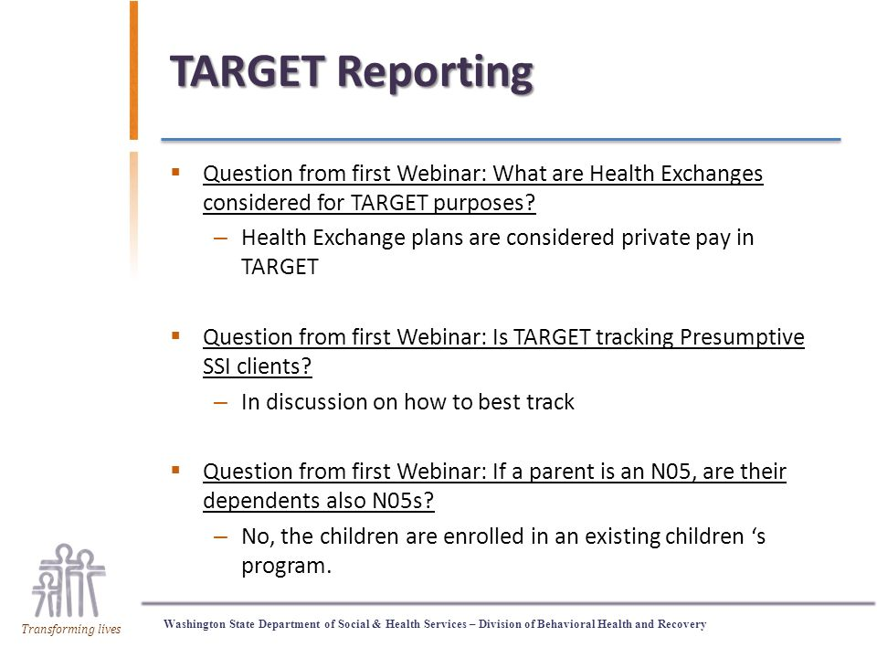 Washington State Department of Social & Health Services – Division of Behavioral Health and Recovery Transforming lives TARGET Reporting  Question from first Webinar: What are Health Exchanges considered for TARGET purposes.