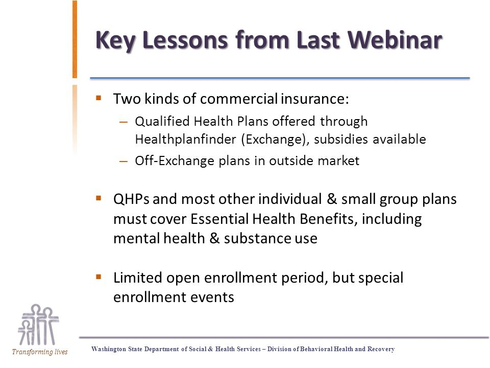 Washington State Department of Social & Health Services – Division of Behavioral Health and Recovery Transforming lives Key Lessons from Last Webinar  Two kinds of commercial insurance: – Qualified Health Plans offered through Healthplanfinder (Exchange), subsidies available – Off-Exchange plans in outside market  QHPs and most other individual & small group plans must cover Essential Health Benefits, including mental health & substance use  Limited open enrollment period, but special enrollment events