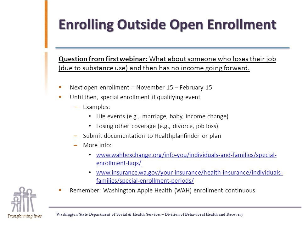 Washington State Department of Social & Health Services – Division of Behavioral Health and Recovery Transforming lives Enrolling Outside Open Enrollment Question from first webinar: What about someone who loses their job (due to substance use) and then has no income going forward.