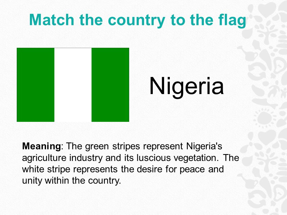 Match the country to the flag Nigeria Meaning: The green stripes represent Nigeria s agriculture industry and its luscious vegetation.
