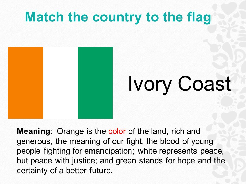 Match the country to the flag Ivory Coast Meaning: Orange is the color of the land, rich and generous, the meaning of our fight, the blood of young people fighting for emancipation; white represents peace, but peace with justice; and green stands for hope and the certainty of a better future.