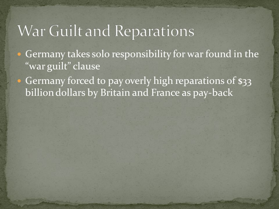 Germany takes solo responsibility for war found in the war guilt clause Germany forced to pay overly high reparations of $33 billion dollars by Britain and France as pay-back