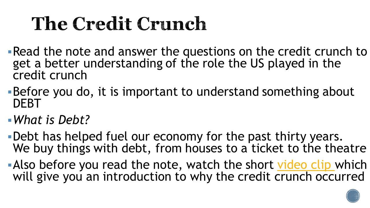  Read the note and answer the questions on the credit crunch to get a better understanding of the role the US played in the credit crunch  Before you do, it is important to understand something about DEBT  What is Debt.