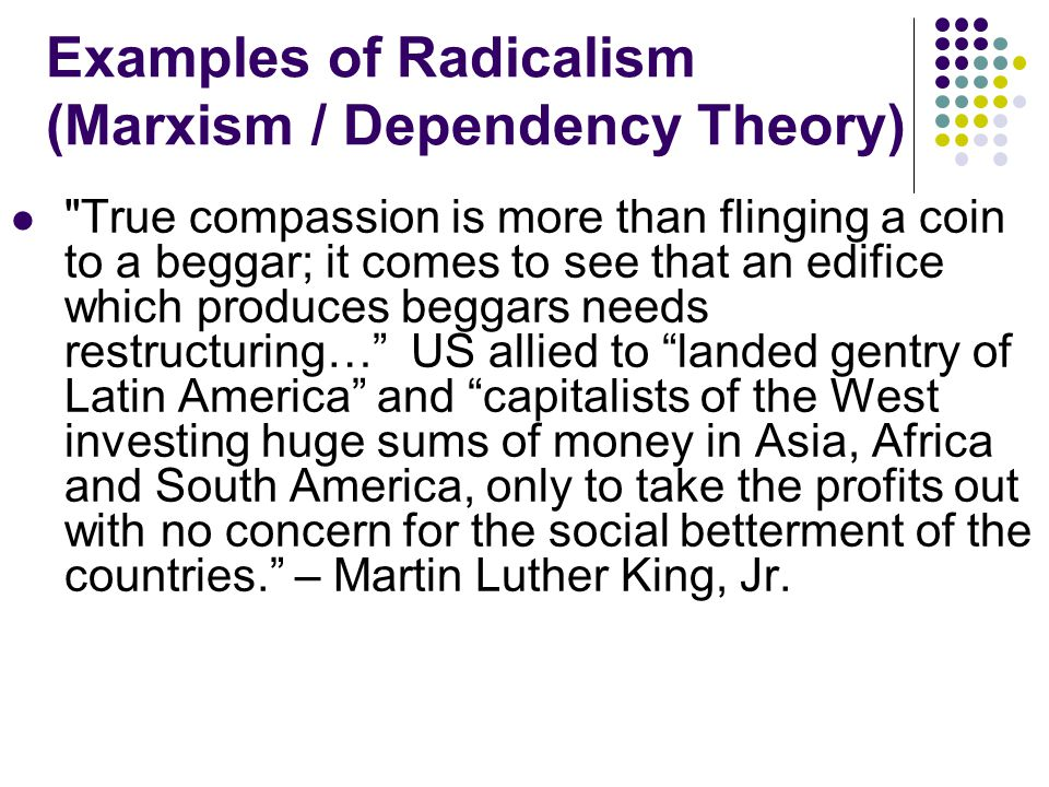 Examples of Radicalism (Marxism / Dependency Theory) The so-called Great Powers have long been exploiting and enslaving a whole number of small and weak nations.