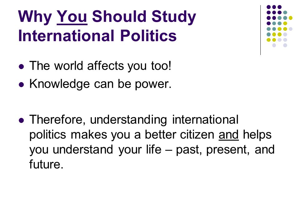 Why I Study International Politics I study it because I hope that I will discover things that policy-makers can use to avoid my childhood nightmares.