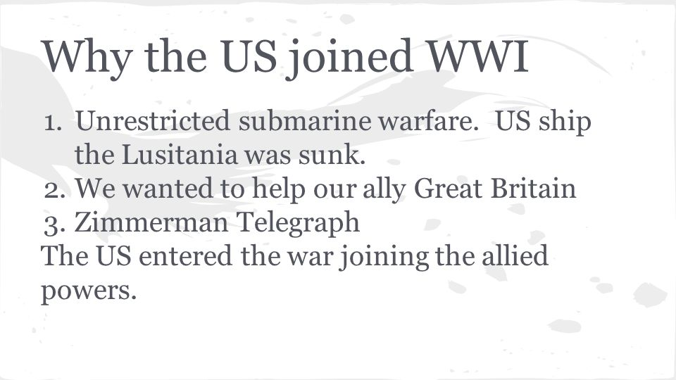 Why the US joined WWI 1.Unrestricted submarine warfare.