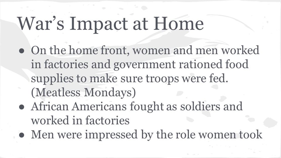 War's Impact at Home ● On the home front, women and men worked in factories and government rationed food supplies to make sure troops were fed.