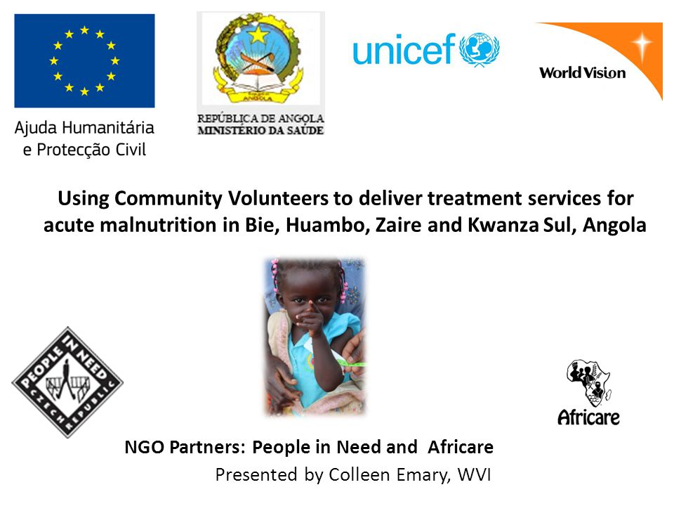 Using Community Volunteers to deliver treatment services for acute malnutrition in Bie, Huambo, Zaire and Kwanza Sul, Angola NGO Partners: People in Need and Africare Presented by Colleen Emary, WVI