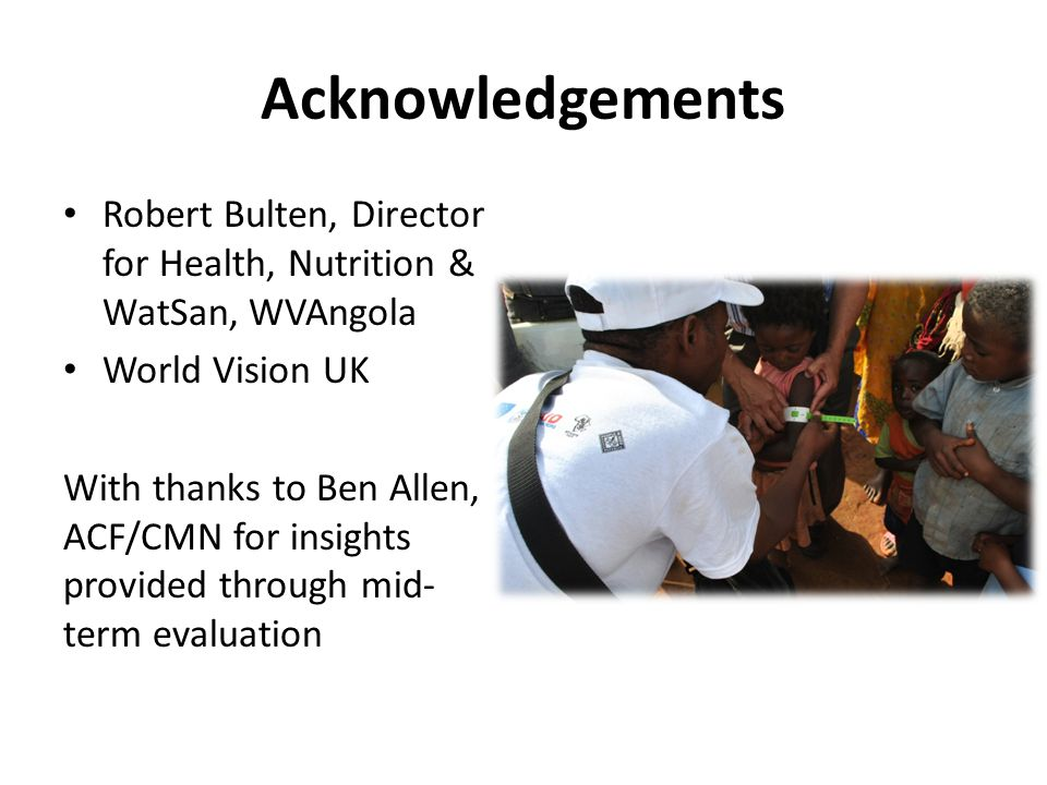 Acknowledgements Robert Bulten, Director for Health, Nutrition & WatSan, WVAngola World Vision UK With thanks to Ben Allen, ACF/CMN for insights provided through mid- term evaluation
