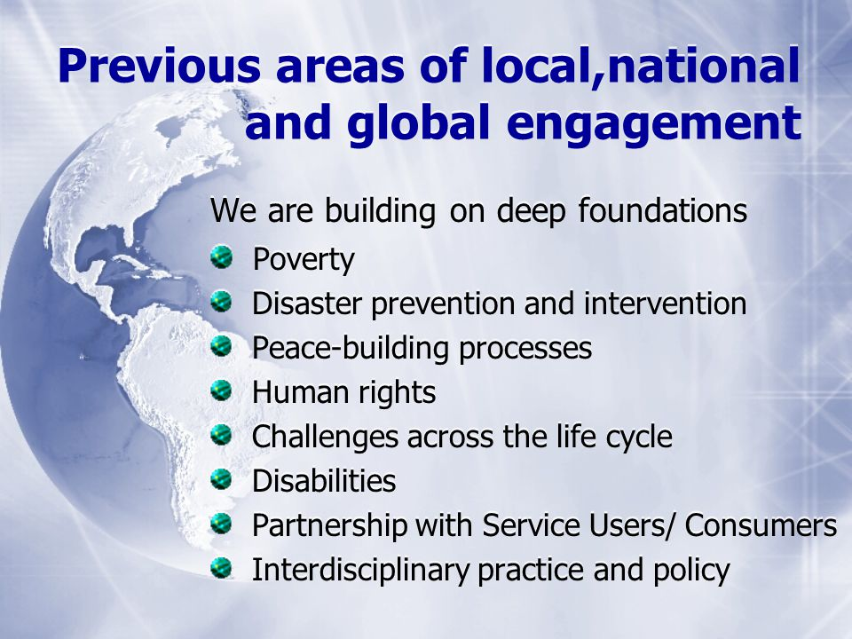We are building on deep foundations Poverty Disaster prevention and intervention Peace-building processes Human rights Challenges across the life cycle Disabilities Partnership with Service Users/ Consumers Interdisciplinary practice and policy We are building on deep foundations Poverty Disaster prevention and intervention Peace-building processes Human rights Challenges across the life cycle Disabilities Partnership with Service Users/ Consumers Interdisciplinary practice and policy Previous areas of local,national and global engagement