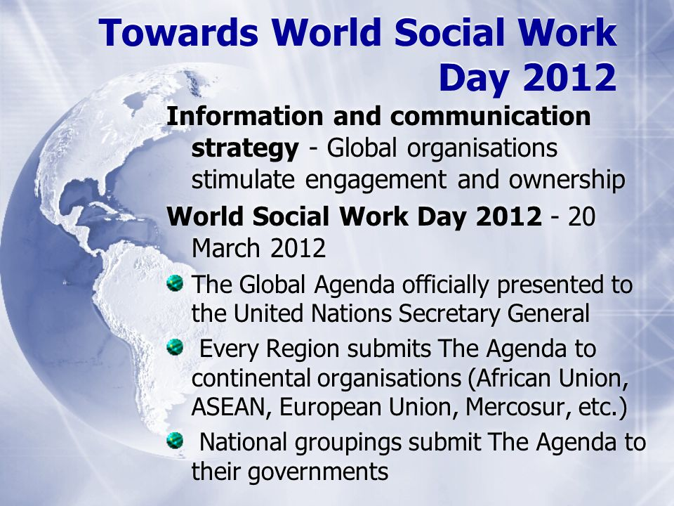Information and communication strategy - Global organisations stimulate engagement and ownership World Social Work Day 2012 - 20 March 2012 The Global Agenda officially presented to the United Nations Secretary General Every Region submits The Agenda to continental organisations (African Union, ASEAN, European Union, Mercosur, etc.) National groupings submit The Agenda to their governments Towards World Social Work Day 2012