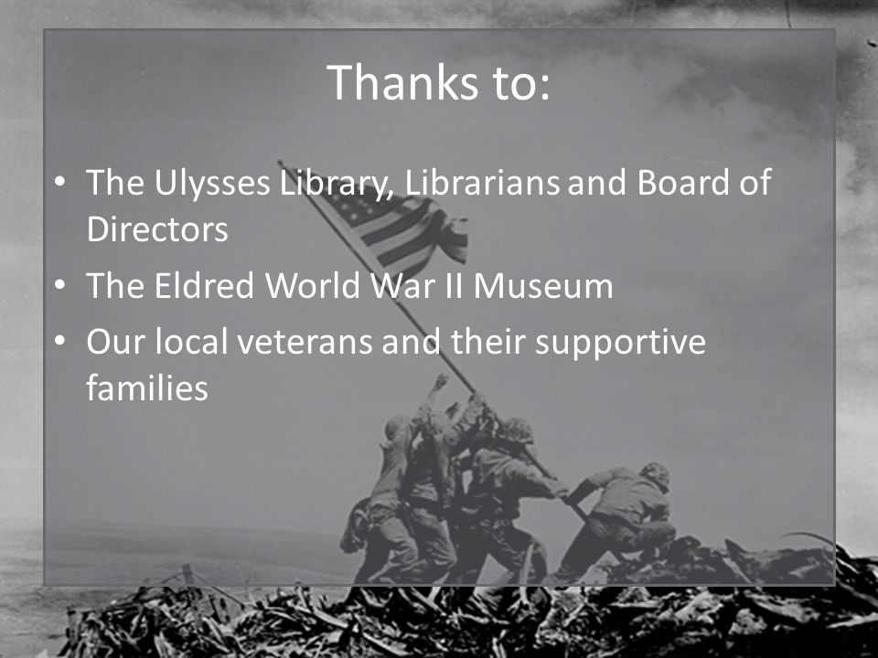 Thanks to: The Ulysses Library, Librarians and Board of Directors The Eldred World War II Museum Our local veterans and their supportive families