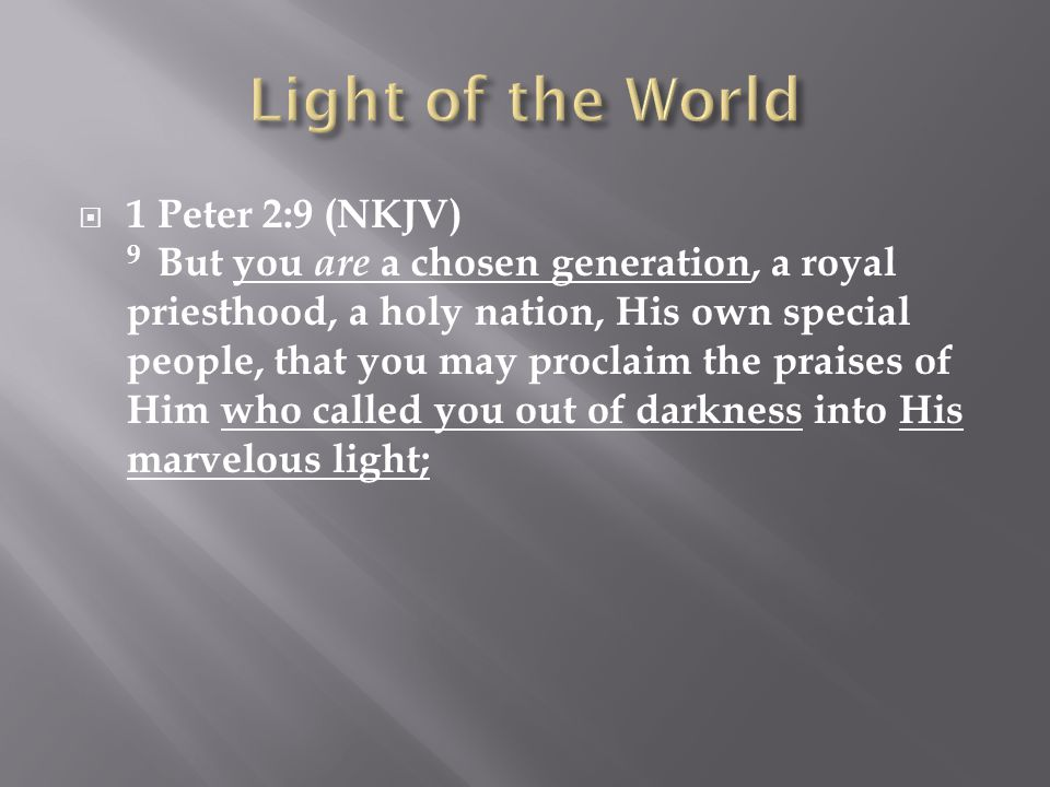  1 Peter 2:9 (NKJV) 9 But you are a chosen generation, a royal priesthood, a holy nation, His own special people, that you may proclaim the praises of Him who called you out of darkness into His marvelous light;